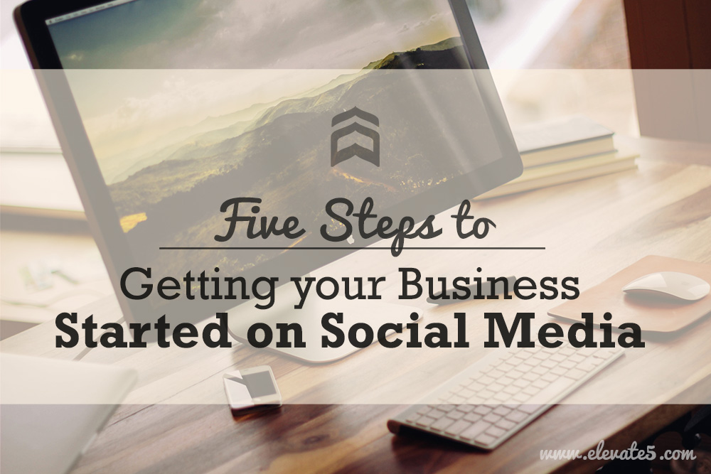 Elevate5 - 5 Steps to Getting your Business Started on Social Media