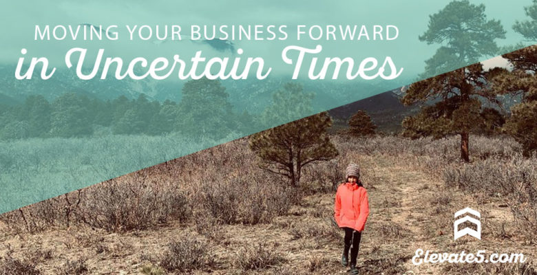 Moving Your Business Forward in Uncertain Times