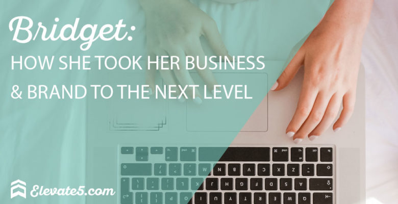 Bridget: How She Took Her Business and Brand to the Next Level